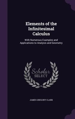 Elements of the Infinitesimal Calculus: With Numerous Examples and Applications to Analysis and Geometry - Clark, James Gregory
