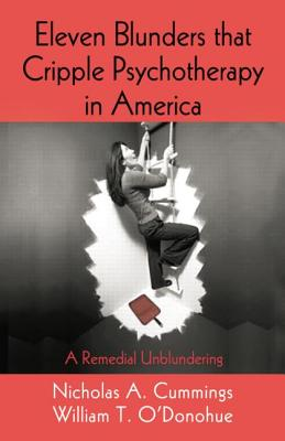 Eleven Blunders that Cripple Psychotherapy in America: A Remedial Unblundering - Cummings, Nicholas A., and O'Donohue, William T., PhD.