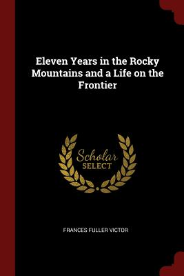 Eleven Years in the Rocky Mountains and a Life on the Frontier - Victor, Frances Fuller