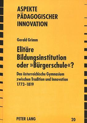 Elitaere Bildungsinstitution Oder -Buergerschule-?: Das Oesterreichische Gymnasium Zwischen Tradition Und Innovation 1773 - 1819 - Grimm, Gerald