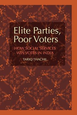 Elite Parties, Poor Voters: How Social Services Win Votes in India - Thachil, Tariq