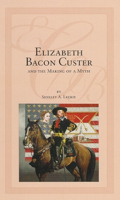 Elizabeth Bacon Custer and the Making of a Myth - Leckie, Shirley A