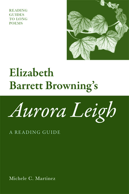Elizabeth Barrett Browning's Aurora Leigh: A Reading Guide - Martinez, Michele C