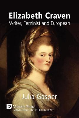 Elizabeth Craven: Writer, Feminist and European - Gasper, Julia