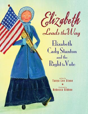 Elizabeth Leads the Way: Elizabeth Cady Stanton and the Right to Vote - Stone, Tanya Lee
