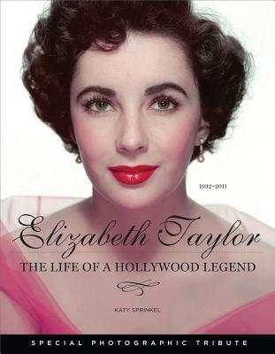 Elizabeth Taylor: The Life of a Hollywood Legend: 1932-2011 - Sprinkel, Katy