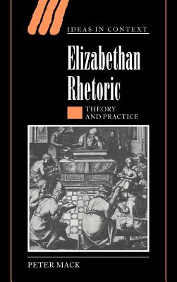 Elizabethan Rhetoric: Theory and Practice - Mack, Peter, and Skinner, Quentin (Editor), and Tully, James (Editor)
