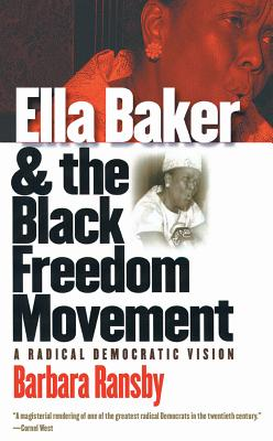 Ella Baker and the Black Freedom Movement: A Radical Democratic Vision - Ransby, Barbara