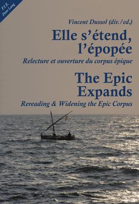 Elle s'etend, l'epopee- The Epic Expands: Relecture et ouverture du corpus epique- Rereading & Widening the Epic Corpus - Dussol, Vincent (Editor)