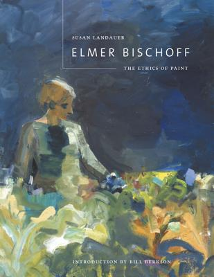 Elmer Bischoff - Landauer, Susan, Ph.D., and Berkson, Bill, and Bischoff, Elmer (Introduction by)