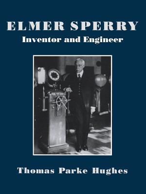 Elmer Sperry: Inventor and Engineer - Hughes, Thomas Parker
