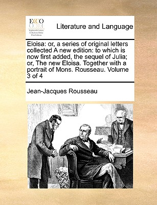 Eloisa: Or, a Series of Original Letters Collected a New Edition: To Which Is Now First Added, the Sequel of Julia; Or, the New Eloisa. Together with a Portrait of Mons. Rousseau. Volume 3 of 4 - Rousseau, Jean Jacques