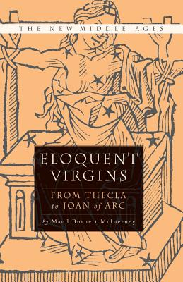 Eloquent Virgins: The Rhetoric of Virginity from Thecla to Joan of Arc - McInerney, M