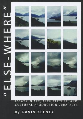Else-Where: Essays in Art, Architecture, and Cultural Production 2002-2011 - Keeney, Gavin