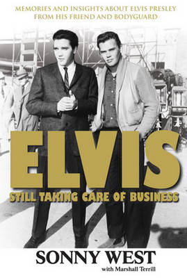 Elvis: Still Taking Care of Business: Memories and Insights about Elvis Presley from His Friend and Bodyguard - West, Sonny, and Terrill, Marshall