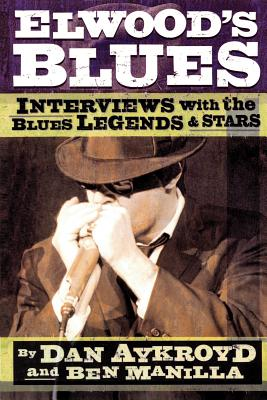 Elwood's Blues: Interviews with the Blues Legends & Stars - Aykroyd, Dan, and Manilla, Ben