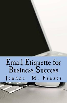 Email Etiquette for Business Success: Use Emotional Intelligence to Communicate Effectively in the Business World - Fraser, Jeanne M