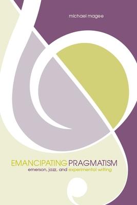 Emancipating Pragmatism: Emerson, Jazz, and Experimental Writing - Magee, Michael, and Bernstein, Charles (Editor), and Lazer, Hank, Professor (Editor)