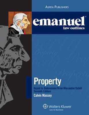 Emanuel Law Outlines: Property Keyed to Dukeminier, Krier, Alexander & Schill, 7th Ed. - Massey, Calvin R, Professor