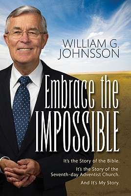 Embrace the Impossible: It's the Story of the Bible. It's the Story of the Seventh-Day Adventist Church and It's My Story - Johnsson, William G