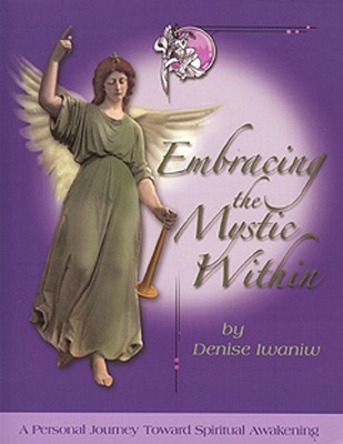 Embracing the Mystic Within: A Personal Journey Toward Spiritual Awakening - Iwaniw, Denise