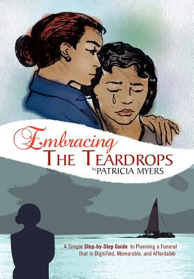 Embracing the Teardrops: A Simple, Step-By-Step Guide to Planning a Funeral That Is Dignified, Memorable, and Affordable - Myers, Patricia