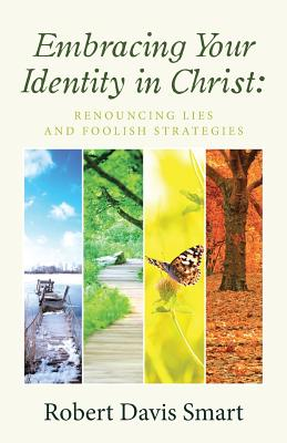 Embracing Your Identity in Christ: Renouncing Lies and Foolish Strategies - Smart, Robert Davis