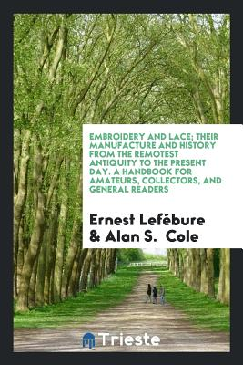 Embroidery and Lace; Their Manufacture and History from the Remotest Antiquity to the Present Day. a Handbook for Amateurs, Collectors, and General Readers - Lefebure, Ernest