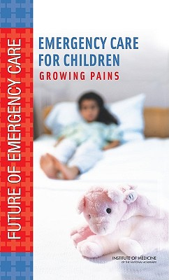 Emergency Care for Children: Growing Pains - Institute of Medicine, and Board on Health Care Services, and Committee on the Future of Emergency Care in the United States...