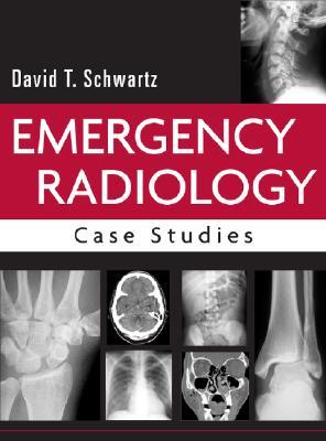 Emergency Radiology: Case Studies - Schwartz, David T, MD