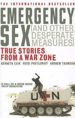 Emergency Sex (And Other Desperate Measures): True Stories from a War Zone - Cain, Kenneth, and Postlewait, Heidi, and Thomson, Andrew, Dr., BSc, MD