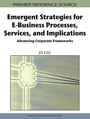 Emergent Strategies for E-Business Processes, Services, and Implications: Advancing Corporate Frameworks - Lee, In