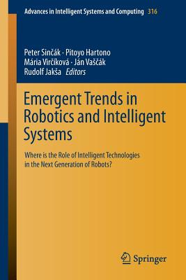 Emergent Trends in Robotics and Intelligent Systems: Where Is the Role of Intelligent Technologies in the Next Generation of Robots? - Sin Ak, Peter (Editor)