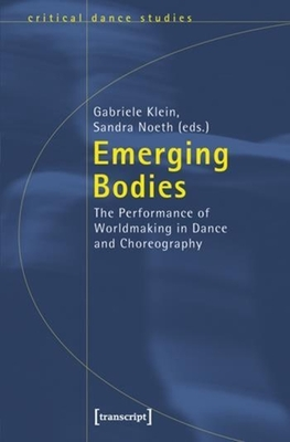 Emerging Bodies: The Performance of Worldmaking in Dance and Choreography - Klein, Gabriele (Editor), and Noeth, Sandra (Editor)