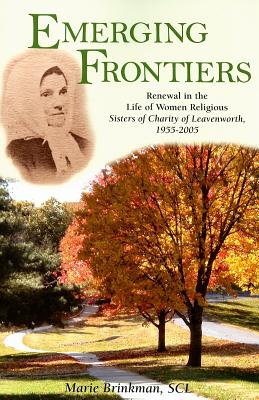 Emerging Frontiers: Renewal in the Life of Women Religious: Sisters of Charity of Leavenworth, 1955-2005 - Brinkman, Marie