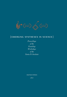 Emerging Syntheses in Science: Proceedings from the Founding Workshops of the Santa Fe Institute - Pines, David (Editor), and West, Geoffrey (Introduction by), and Krakauer, David C (Introduction by)