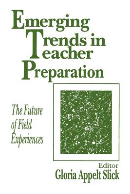 Emerging Trends in Teacher Preparation: The Future of Field Experiences - Slick, Gloria Appelt (Editor)