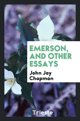 Emerson, and Other Essays - Chapman, John Jay