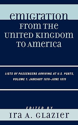 Emigration from the United Kingdom to America, Volume 1: Lists of Passengers Arriving at U.S. Ports: January 1870 - June 1870 - Glazier, Ira A (Editor)