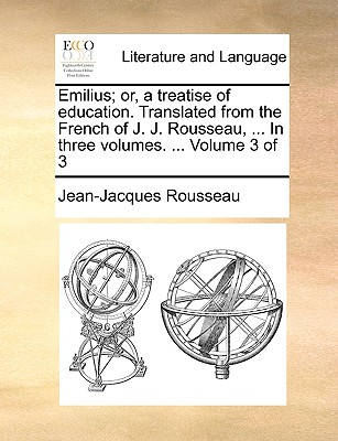 Emilius; Or, a Treatise of Education. Translated from the French of J. J. Rousseau, ... in Three Volumes. ... Volume 3 of 3 - Rousseau, Jean Jacques