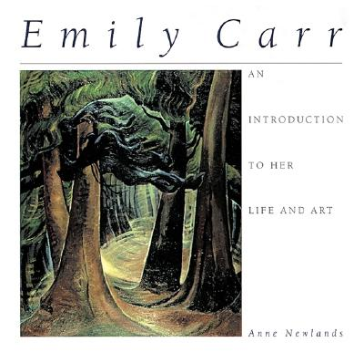 Emily Carr: An Introduction to Her Life and Art - Newlands, Anne