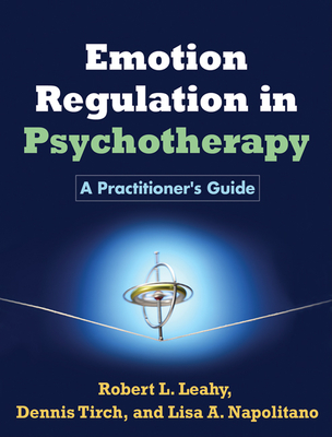 Emotion Regulation in Psychotherapy: A Practitioner's Guide - Leahy, Robert L, PhD, and Tirch, Dennis, PhD, and Napolitano, Lisa A, Ph.D.