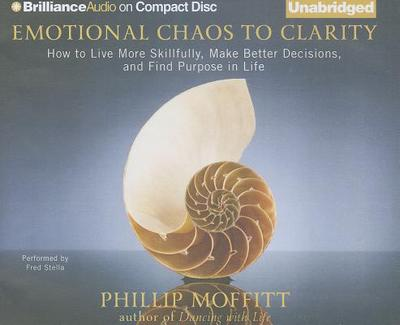 Emotional Chaos to Clarity: How to Live More Skillfully, Make Better Decisions, and Find Purpose in Life - Moffitt, Phillip, and Stella, Fred (Read by)