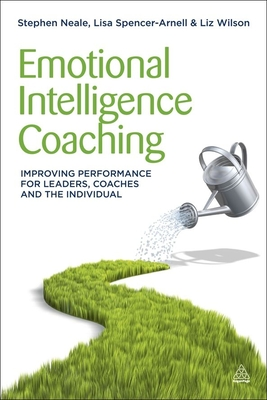 Emotional Intelligence Coaching: Improving Performance for Leaders, Coaches and the Individual - Neale, Steve, and Spencer-Arnell, Lisa, and Wilson, Liz