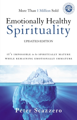 Emotionally Healthy Spirituality: It's Impossible to Be Spiritually Mature, While Remaining Emotionally Immature - Scazzero, Peter, Mr.