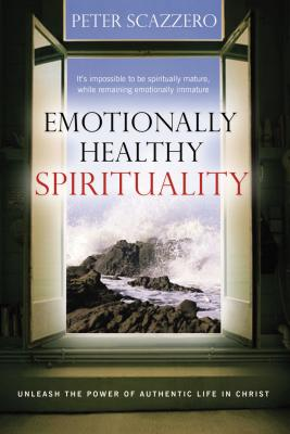 Emotionally Healthy Spirituality: Unleashing the Power of Authentic Life in Christ - Scazzero, Peter, Mr.
