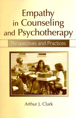 Empathy in Counseling and Psychotherapy: Perspectives and Practices - Clark, Arthur J, Dr., Ed.D.