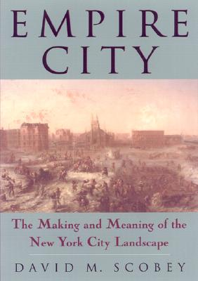 Empire City: The Making and Meaning of the New York City Landscape - Scobey, David