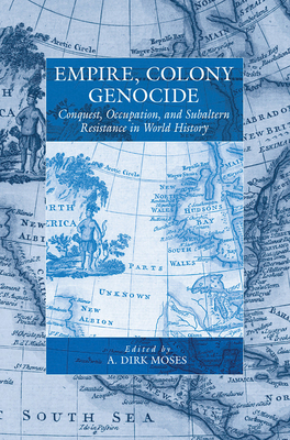 Empire, Colony, Genocide: Conquest, Occupation, and Subaltern Resistance in World History - Moses, A Dirk (Editor)