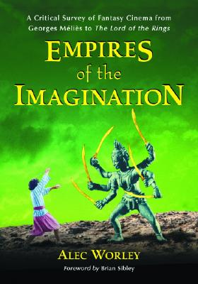 Empires of the Imagination: A Critical Survey of Fantasy Cinema from Georges Méliès to the Lord of the Rings - Worley, Alec